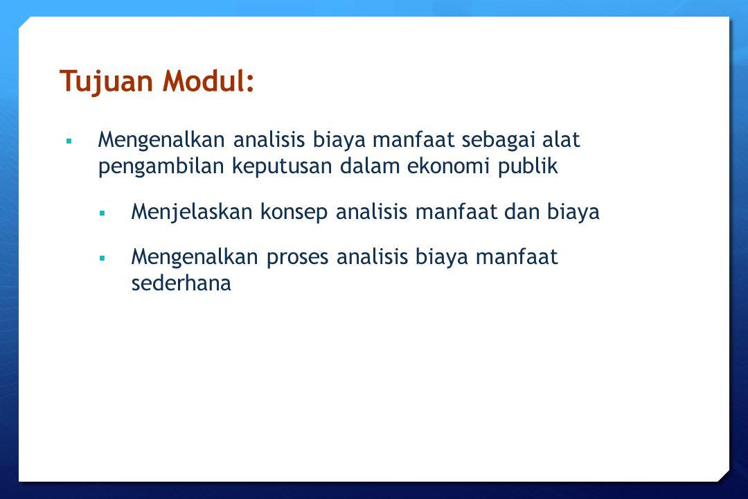 Tujuan Modul:  Mengenalkan analisis biaya manfaat sebagai alat pengambilan keputusan dalam ekonomi publik  Menjelaskan konsep analisis manfaat dan b