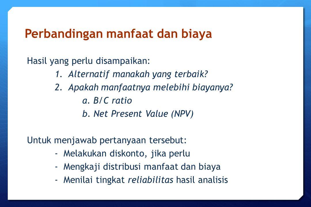 Perbandingan manfaat dan biaya Hasil yang perlu disampaikan: 1. Alternatif manakah yang terbaik? 2. Apakah manfaatnya melebihi biayanya? a. B/C ratio