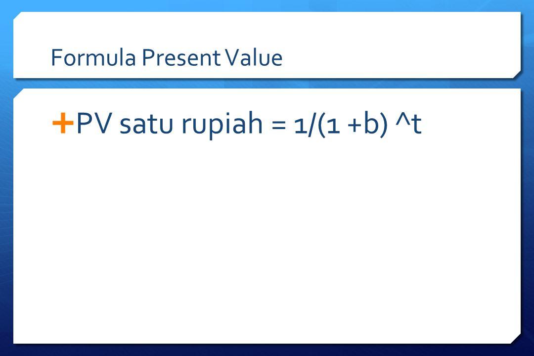 Formula Present Value  PV satu rupiah = 1/(1 +b) ^t