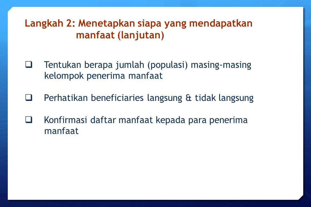  Tentukan berapa jumlah (populasi) masing-masing kelompok penerima manfaat  Perhatikan beneficiaries langsung & tidak langsung  Konfirmasi daftar m