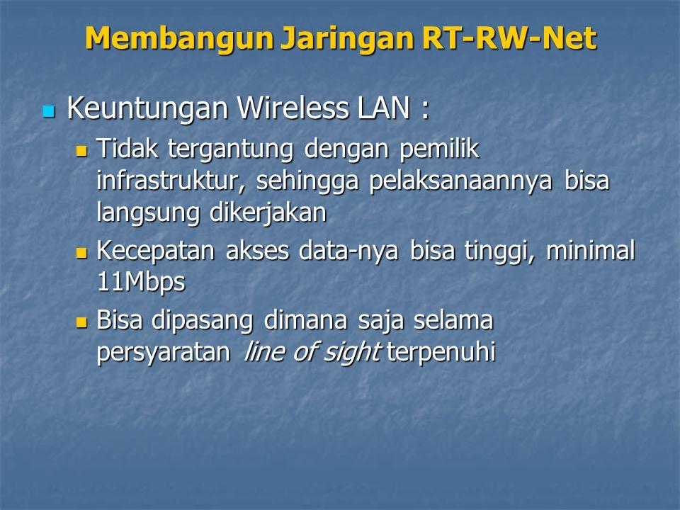 Keuntungan Wireless LAN : Keuntungan Wireless LAN : Tidak tergantung dengan pemilik infrastruktur, sehingga pelaksanaannya bisa langsung dikerjakan Tidak tergantung dengan pemilik infrastruktur, sehingga pelaksanaannya bisa langsung dikerjakan Kecepatan akses data-nya bisa tinggi, minimal 11Mbps Kecepatan akses data-nya bisa tinggi, minimal 11Mbps Bisa dipasang dimana saja selama persyaratan line of sight terpenuhi Bisa dipasang dimana saja selama persyaratan line of sight terpenuhi Membangun Jaringan RT-RW-Net