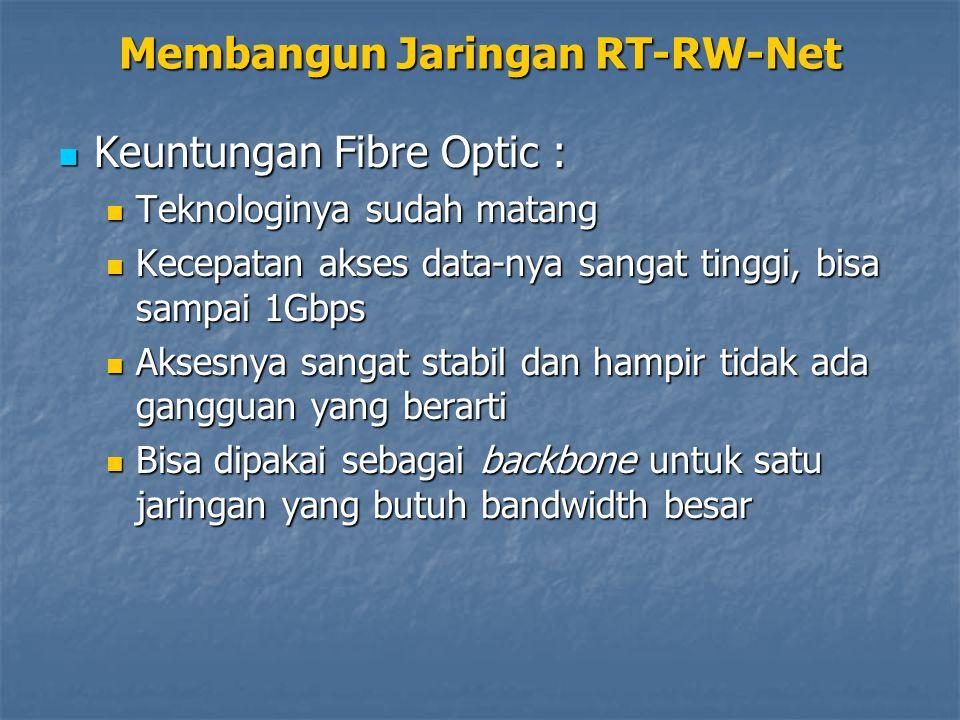 Keuntungan Fibre Optic : Keuntungan Fibre Optic : Teknologinya sudah matang Teknologinya sudah matang Kecepatan akses data-nya sangat tinggi, bisa sampai 1Gbps Kecepatan akses data-nya sangat tinggi, bisa sampai 1Gbps Aksesnya sangat stabil dan hampir tidak ada gangguan yang berarti Aksesnya sangat stabil dan hampir tidak ada gangguan yang berarti Bisa dipakai sebagai backbone untuk satu jaringan yang butuh bandwidth besar Bisa dipakai sebagai backbone untuk satu jaringan yang butuh bandwidth besar Membangun Jaringan RT-RW-Net