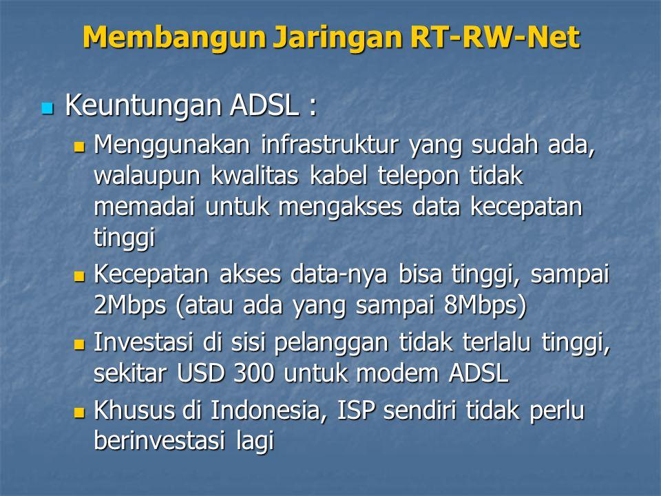 Keuntungan ADSL : Keuntungan ADSL : Menggunakan infrastruktur yang sudah ada, walaupun kwalitas kabel telepon tidak memadai untuk mengakses data kecepatan tinggi Menggunakan infrastruktur yang sudah ada, walaupun kwalitas kabel telepon tidak memadai untuk mengakses data kecepatan tinggi Kecepatan akses data-nya bisa tinggi, sampai 2Mbps (atau ada yang sampai 8Mbps) Kecepatan akses data-nya bisa tinggi, sampai 2Mbps (atau ada yang sampai 8Mbps) Investasi di sisi pelanggan tidak terlalu tinggi, sekitar USD 300 untuk modem ADSL Investasi di sisi pelanggan tidak terlalu tinggi, sekitar USD 300 untuk modem ADSL Khusus di Indonesia, ISP sendiri tidak perlu berinvestasi lagi Khusus di Indonesia, ISP sendiri tidak perlu berinvestasi lagi Membangun Jaringan RT-RW-Net