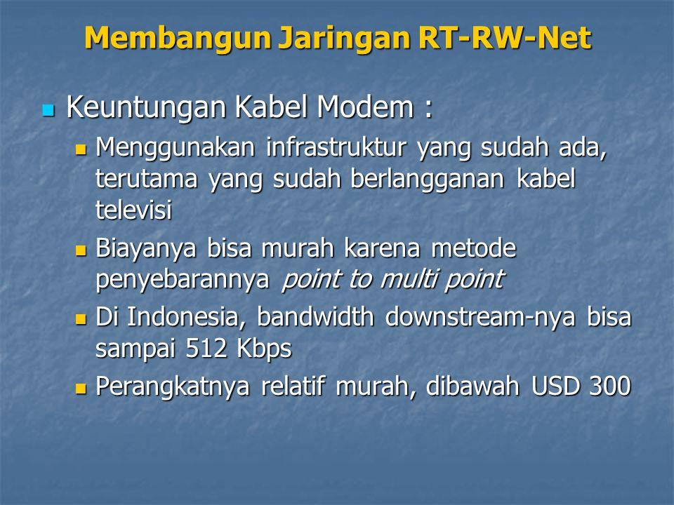 Keuntungan Kabel Modem : Keuntungan Kabel Modem : Menggunakan infrastruktur yang sudah ada, terutama yang sudah berlangganan kabel televisi Menggunakan infrastruktur yang sudah ada, terutama yang sudah berlangganan kabel televisi Biayanya bisa murah karena metode penyebarannya point to multi point Biayanya bisa murah karena metode penyebarannya point to multi point Di Indonesia, bandwidth downstream-nya bisa sampai 512 Kbps Di Indonesia, bandwidth downstream-nya bisa sampai 512 Kbps Perangkatnya relatif murah, dibawah USD 300 Perangkatnya relatif murah, dibawah USD 300 Membangun Jaringan RT-RW-Net
