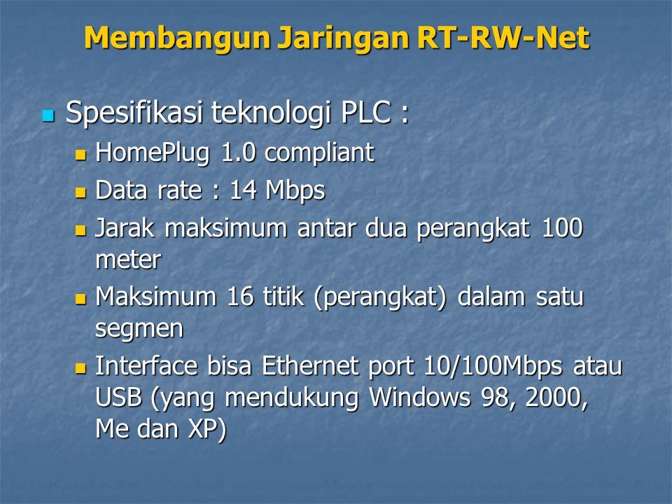 Spesifikasi teknologi PLC : Spesifikasi teknologi PLC : HomePlug 1.0 compliant HomePlug 1.0 compliant Data rate : 14 Mbps Data rate : 14 Mbps Jarak maksimum antar dua perangkat 100 meter Jarak maksimum antar dua perangkat 100 meter Maksimum 16 titik (perangkat) dalam satu segmen Maksimum 16 titik (perangkat) dalam satu segmen Interface bisa Ethernet port 10/100Mbps atau USB (yang mendukung Windows 98, 2000, Me dan XP) Interface bisa Ethernet port 10/100Mbps atau USB (yang mendukung Windows 98, 2000, Me dan XP) Membangun Jaringan RT-RW-Net