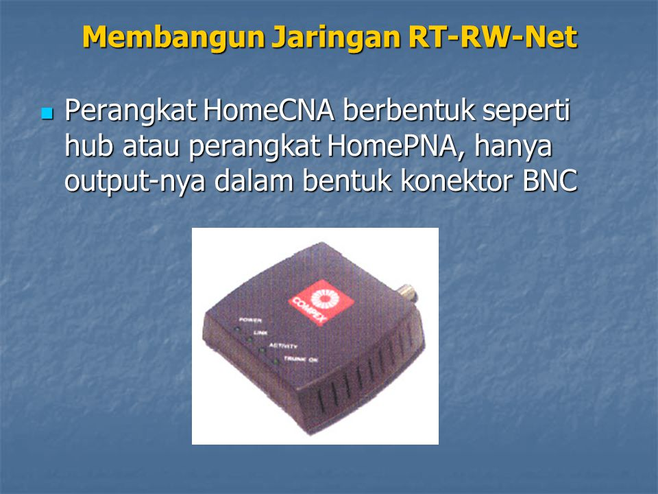 Perangkat HomeCNA berbentuk seperti hub atau perangkat HomePNA, hanya output-nya dalam bentuk konektor BNC Perangkat HomeCNA berbentuk seperti hub atau perangkat HomePNA, hanya output-nya dalam bentuk konektor BNC Membangun Jaringan RT-RW-Net