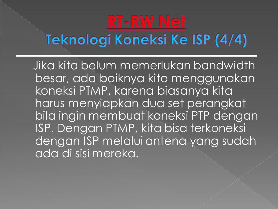 Jika kita belum memerlukan bandwidth besar, ada baiknya kita menggunakan koneksi PTMP, karena biasanya kita harus menyiapkan dua set perangkat bila in