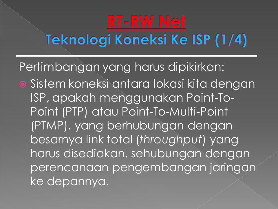 Pertimbangan yang harus dipikirkan:  Sistem koneksi antara lokasi kita dengan ISP, apakah menggunakan Point-To- Point (PTP) atau Point-To-Multi-Point