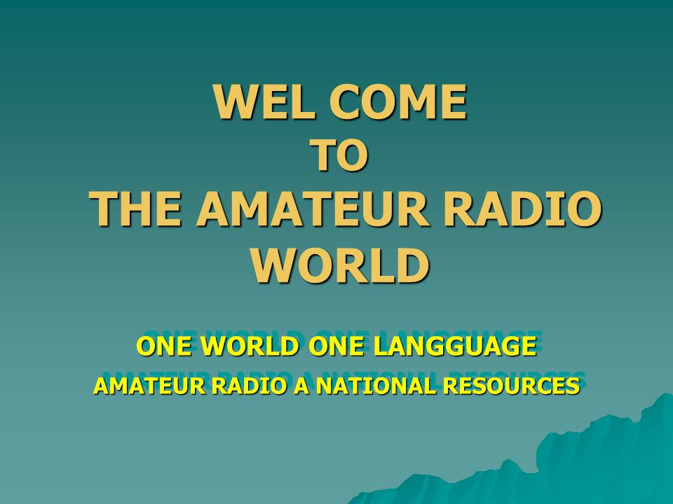 WEL COME TO THE AMATEUR RADIO WORLD ONE WORLD ONE LANGGUAGE AMATEUR RADIO A NATIONAL RESOURCES ONE WORLD ONE LANGGUAGE AMATEUR RADIO A NATIONAL RESOURCES