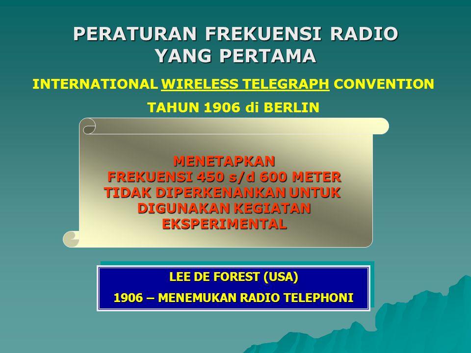 INTERNATIONAL WIRELESS TELEGRAPH CONVENTION TAHUN 1906 di BERLIN MENETAPKAN FREKUENSI 450 s/d 600 METER TIDAK DIPERKENANKAN UNTUK DIGUNAKAN KEGIATAN EKSPERIMENTAL LEE DE FOREST (USA) 1906 – MENEMUKAN RADIO TELEPHONI LEE DE FOREST (USA) 1906 – MENEMUKAN RADIO TELEPHONI PERATURAN FREKUENSI RADIO YANG PERTAMA