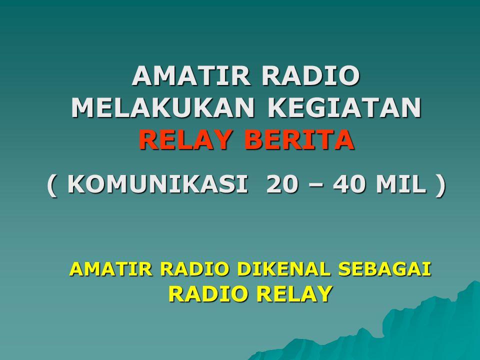 AMATIR RADIO MELAKUKAN KEGIATAN RELAY BERITA ( KOMUNIKASI 20 – 40 MIL ) AMATIR RADIO DIKENAL SEBAGAI RADIO RELAY