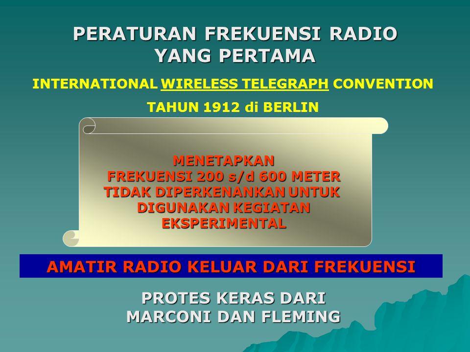 INTERNATIONAL WIRELESS TELEGRAPH CONVENTION TAHUN 1912 di BERLIN MENETAPKAN FREKUENSI 200 s/d 600 METER TIDAK DIPERKENANKAN UNTUK DIGUNAKAN KEGIATAN EKSPERIMENTAL PERATURAN FREKUENSI RADIO YANG PERTAMA AMATIR RADIO KELUAR DARI FREKUENSI PROTES KERAS DARI MARCONI DAN FLEMING