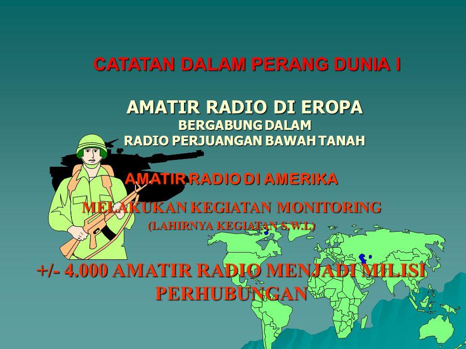 AMATIR RADIO DI EROPA BERGABUNG DALAM RADIO PERJUANGAN BAWAH TANAH AMATIR RADIO DI AMERIKA MELAKUKAN KEGIATAN MONITORING (LAHIRNYA KEGIATAN S.W.L) CATATAN DALAM PERANG DUNIA I +/- 4.000 AMATIR RADIO MENJADI MILISI PERHUBUNGAN