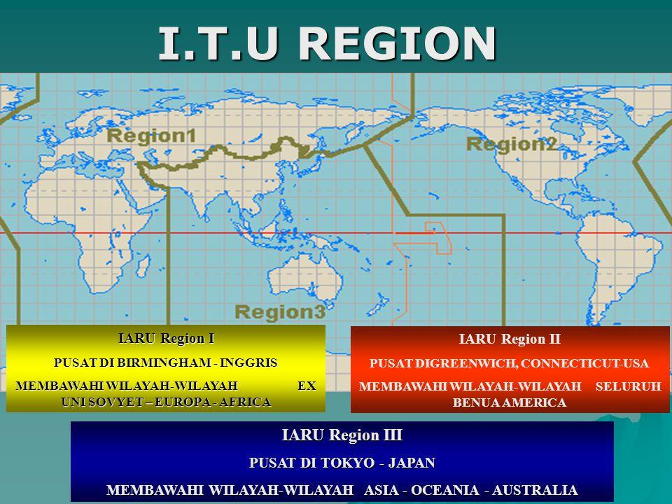 I.T.U REGION IARU Region I PUSAT DI BIRMINGHAM - INGGRIS MEMBAWAHI WILAYAH-WILAYAH EX UNI SOVYET – EUROPA - AFRICA IARU Region II PUSAT DIGREENWICH, CONNECTICUT-USA MEMBAWAHI WILAYAH-WILAYAH SELURUH BENUA AMERICA IARU Region III PUSAT DI TOKYO - JAPAN MEMBAWAHI WILAYAH-WILAYAH ASIA - OCEANIA - AUSTRALIA