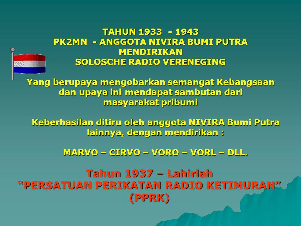 TAHUN 1933 - 1943 PK2MN - ANGGOTA NIVIRA BUMI PUTRA MENDIRIKAN SOLOSCHE RADIO VERENEGING Yang berupaya mengobarkan semangat Kebangsaan dan upaya ini m