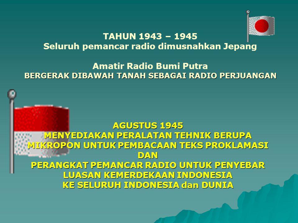 TAHUN 1943 – 1945 Seluruh pemancar radio dimusnahkan Jepang Amatir Radio Bumi Putra BERGERAK DIBAWAH TANAH SEBAGAI RADIO PERJUANGAN AGUSTUS 1945 MENYEDIAKAN PERALATAN TEHNIK BERUPA MIKROPON UNTUK PEMBACAAN TEKS PROKLAMASI DAN PERANGKAT PEMANCAR RADIO UNTUK PENYEBAR LUASAN KEMERDEKAAN INDONESIA KE SELURUH INDONESIA dan DUNIA