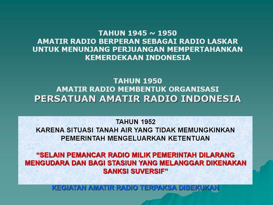 TAHUN 1945 ~ 1950 AMATIR RADIO BERPERAN SEBAGAI RADIO LASKAR UNTUK MENUNJANG PERJUANGAN MEMPERTAHANKAN KEMERDEKAAN INDONESIA TAHUN 1950 AMATIR RADIO MEMBENTUK ORGANISASI PERSATUAN AMATIR RADIO INDONESIA TAHUN 1952 KARENA SITUASI TANAH AIR YANG TIDAK MEMUNGKINKAN PEMERINTAH MENGELUARKAN KETENTUAN SELAIN PEMANCAR RADIO MILIK PEMERINTAH DILARANG MENGUDARA DAN BAGI STASIUN YANG MELANGGAR DIKENAKAN SANKSI SUVERSIF KEGIATAN AMATIR RADIO TERPAKSA DIBEKUKAN