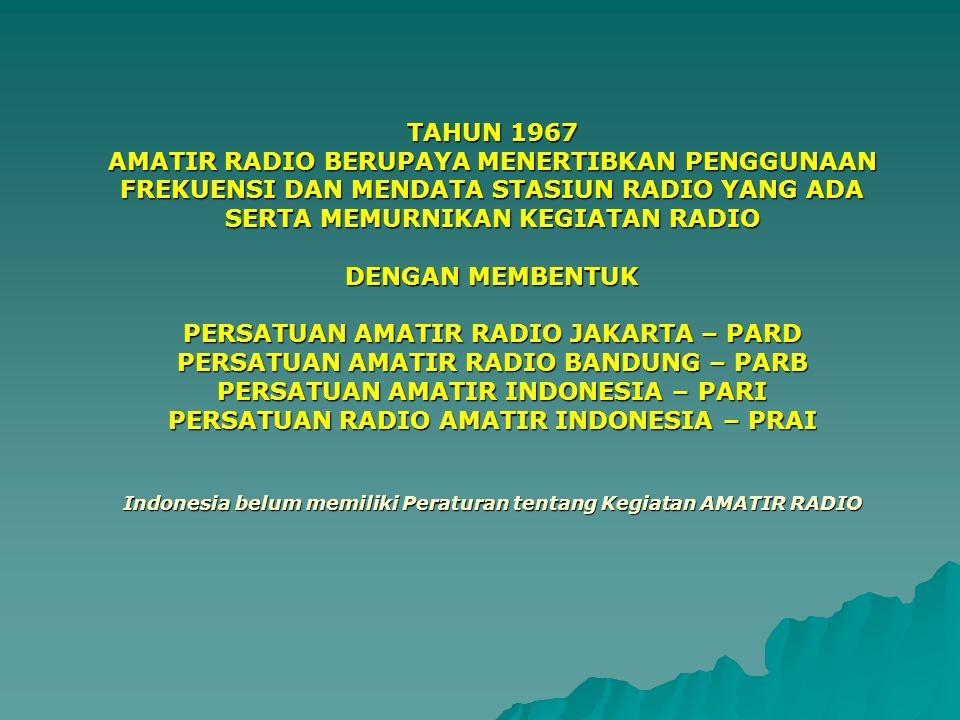 TAHUN 1967 AMATIR RADIO BERUPAYA MENERTIBKAN PENGGUNAAN FREKUENSI DAN MENDATA STASIUN RADIO YANG ADA SERTA MEMURNIKAN KEGIATAN RADIO DENGAN MEMBENTUK PERSATUAN AMATIR RADIO JAKARTA – PARD PERSATUAN AMATIR RADIO BANDUNG – PARB PERSATUAN AMATIR INDONESIA – PARI PERSATUAN RADIO AMATIR INDONESIA – PRAI Indonesia belum memiliki Peraturan tentang Kegiatan AMATIR RADIO