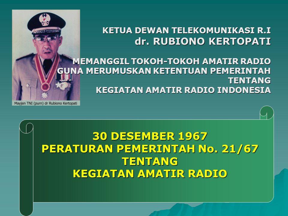 30 DESEMBER 1967 PERATURAN PEMERINTAH No. 21/67 TENTANG KEGIATAN AMATIR RADIO KETUA DEWAN TELEKOMUNIKASI R.I dr. RUBIONO KERTOPATI MEMANGGIL TOKOH-TOK