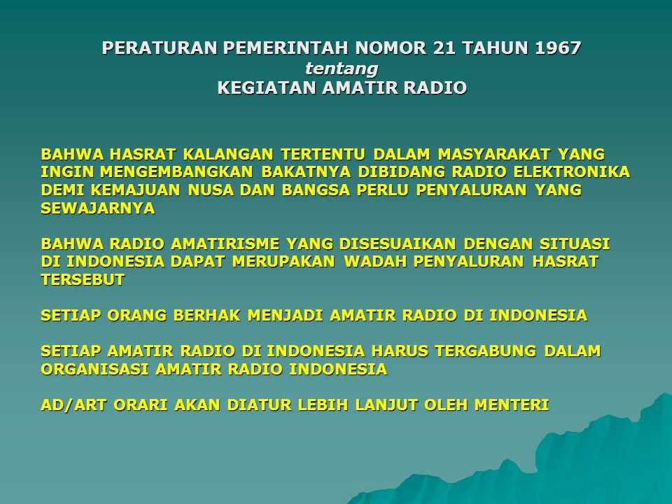 PERATURAN PEMERINTAH NOMOR 21 TAHUN 1967 tentang KEGIATAN AMATIR RADIO BAHWA HASRAT KALANGAN TERTENTU DALAM MASYARAKAT YANG INGIN MENGEMBANGKAN BAKATNYA DIBIDANG RADIO ELEKTRONIKA DEMI KEMAJUAN NUSA DAN BANGSA PERLU PENYALURAN YANG SEWAJARNYA BAHWA RADIO AMATIRISME YANG DISESUAIKAN DENGAN SITUASI DI INDONESIA DAPAT MERUPAKAN WADAH PENYALURAN HASRAT TERSEBUT SETIAP ORANG BERHAK MENJADI AMATIR RADIO DI INDONESIA SETIAP AMATIR RADIO DI INDONESIA HARUS TERGABUNG DALAM ORGANISASI AMATIR RADIO INDONESIA AD/ART ORARI AKAN DIATUR LEBIH LANJUT OLEH MENTERI