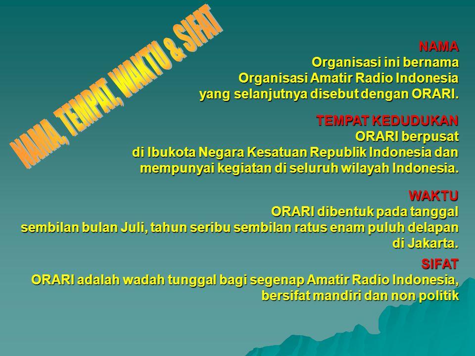 NAMA Organisasi ini bernama Organisasi Amatir Radio Indonesia yang selanjutnya disebut dengan ORARI. TEMPAT KEDUDUKAN ORARI berpusat di Ibukota Negara