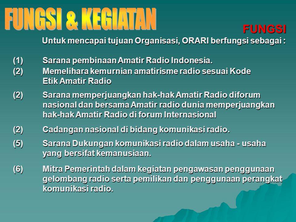 FUNGSI Untuk mencapai tujuan Organisasi, ORARI berfungsi sebagai : (1) Sarana pembinaan Amatir Radio Indonesia. (2) Memelihara kemurnian amatirisme ra