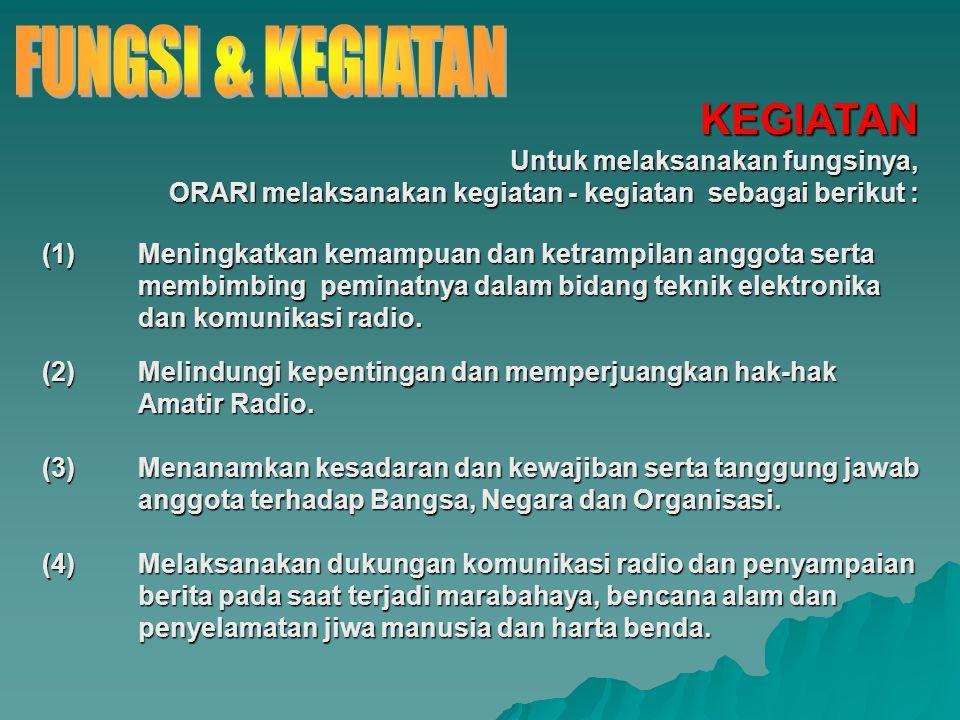 KEGIATAN Untuk melaksanakan fungsinya, ORARI melaksanakan kegiatan - kegiatan sebagai berikut : (1)Meningkatkan kemampuan dan ketrampilan anggota sert