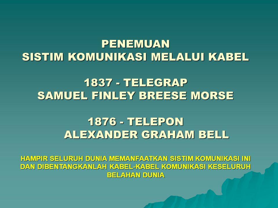 PENEMUAN SISTIM KOMUNIKASI MELALUI KABEL 1837 - TELEGRAP SAMUEL FINLEY BREESE MORSE 1876 - TELEPON ALEXANDER GRAHAM BELL ALEXANDER GRAHAM BELL HAMPIR SELURUH DUNIA MEMANFAATKAN SISTIM KOMUNIKASI INI DAN DIBENTANGKANLAH KABEL-KABEL KOMUNIKASI KESELURUH BELAHAN DUNIA