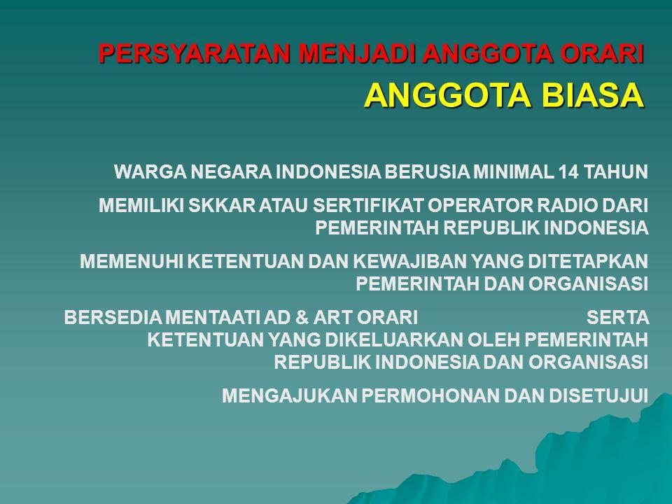 PERSYARATAN MENJADI ANGGOTA ORARI WARGA NEGARA INDONESIA BERUSIA MINIMAL 14 TAHUN MEMILIKI SKKAR ATAU SERTIFIKAT OPERATOR RADIO DARI PEMERINTAH REPUBLIK INDONESIA MEMENUHI KETENTUAN DAN KEWAJIBAN YANG DITETAPKAN PEMERINTAH DAN ORGANISASI BERSEDIA MENTAATI AD & ART ORARI SERTA KETENTUAN YANG DIKELUARKAN OLEH PEMERINTAH REPUBLIK INDONESIA DAN ORGANISASI MENGAJUKAN PERMOHONAN DAN DISETUJUI ANGGOTA BIASA