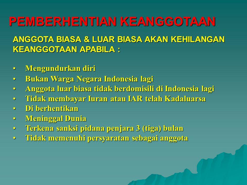 PEMBERHENTIAN KEANGGOTAAN Mengundurkan diriMengundurkan diri Bukan Warga Negara Indonesia lagiBukan Warga Negara Indonesia lagi Anggota luar biasa tidak berdomisili di Indonesia lagiAnggota luar biasa tidak berdomisili di Indonesia lagi Tidak membayar Iuran atau IAR telah KadaluarsaTidak membayar Iuran atau IAR telah Kadaluarsa Di berhentikanDi berhentikan Meninggal DuniaMeninggal Dunia Terkena sanksi pidana penjara 3 (tiga) bulanTerkena sanksi pidana penjara 3 (tiga) bulan Tidak memenuhi persyaratan sebagai anggotaTidak memenuhi persyaratan sebagai anggota ANGGOTA BIASA & LUAR BIASA AKAN KEHILANGAN KEANGGOTAAN APABILA :