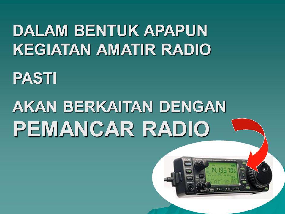 DALAM BENTUK APAPUN KEGIATAN AMATIR RADIO PASTI AKAN BERKAITAN DENGAN PEMANCAR RADIO