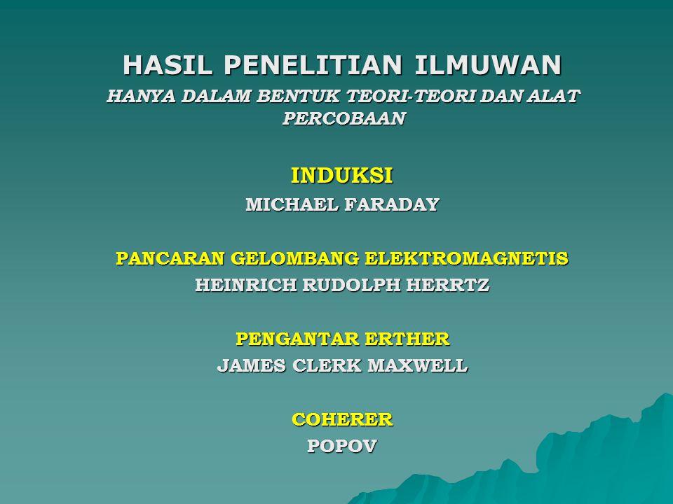 HASIL PENELITIAN ILMUWAN HANYA DALAM BENTUK TEORI-TEORI DAN ALAT PERCOBAAN INDUKSI MICHAEL FARADAY PANCARAN GELOMBANG ELEKTROMAGNETIS HEINRICH RUDOLPH