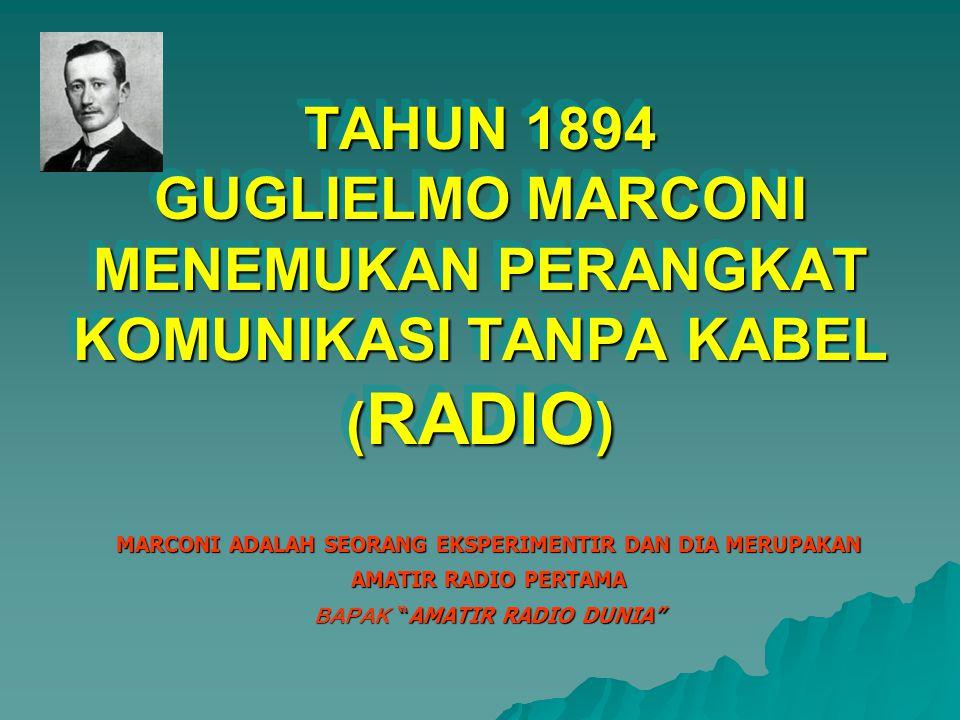 TAHUN 1894 GUGLIELMO MARCONI MENEMUKAN PERANGKAT KOMUNIKASI TANPA KABEL ( RADIO ) MARCONI ADALAH SEORANG EKSPERIMENTIR DAN DIA MERUPAKAN AMATIR RADIO PERTAMA BAPAK AMATIR RADIO DUNIA