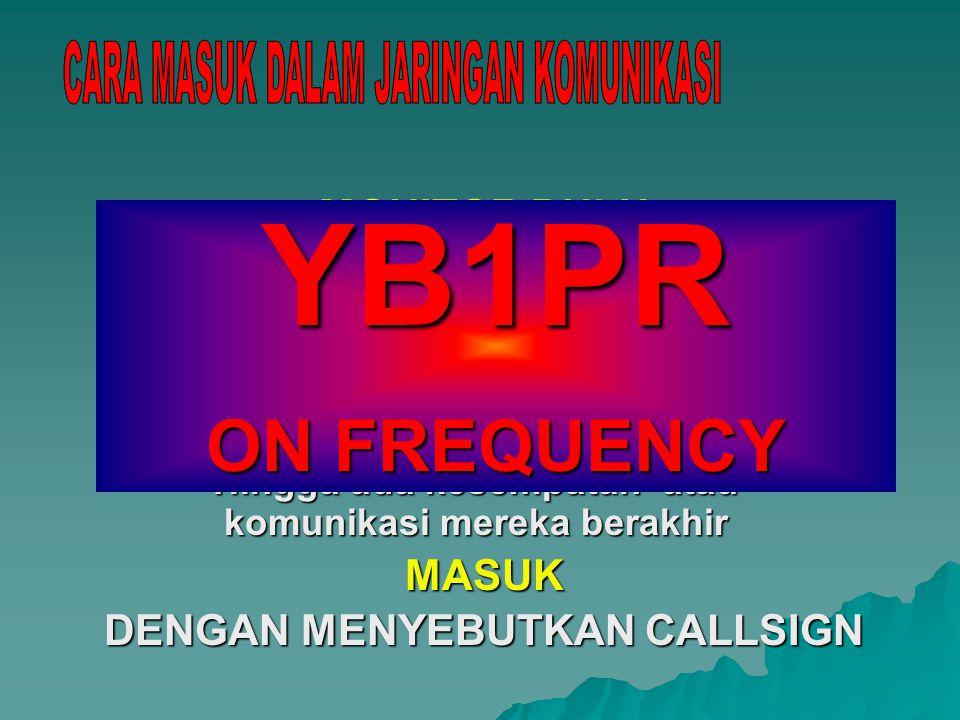 MONITOR DULU Ketahui ada siapa di frekuensi Komunikasi apa yang sedang berlangsung siapa stasiun pengendalinya TUNGGU Hingga ada kesempatan atau komunikasi mereka berakhir MASUK DENGAN MENYEBUTKAN CALLSIGN YB1PR ON FREQUENCY