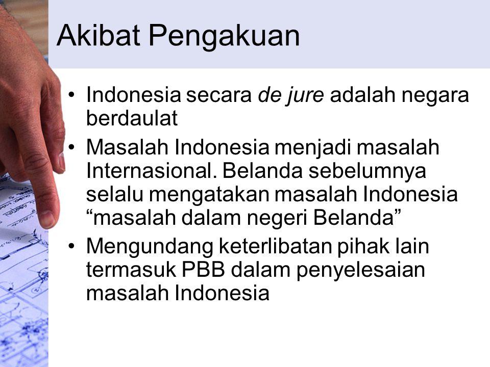 Akibat Pengakuan Indonesia secara de jure adalah negara berdaulat Masalah Indonesia menjadi masalah Internasional. Belanda sebelumnya selalu mengataka