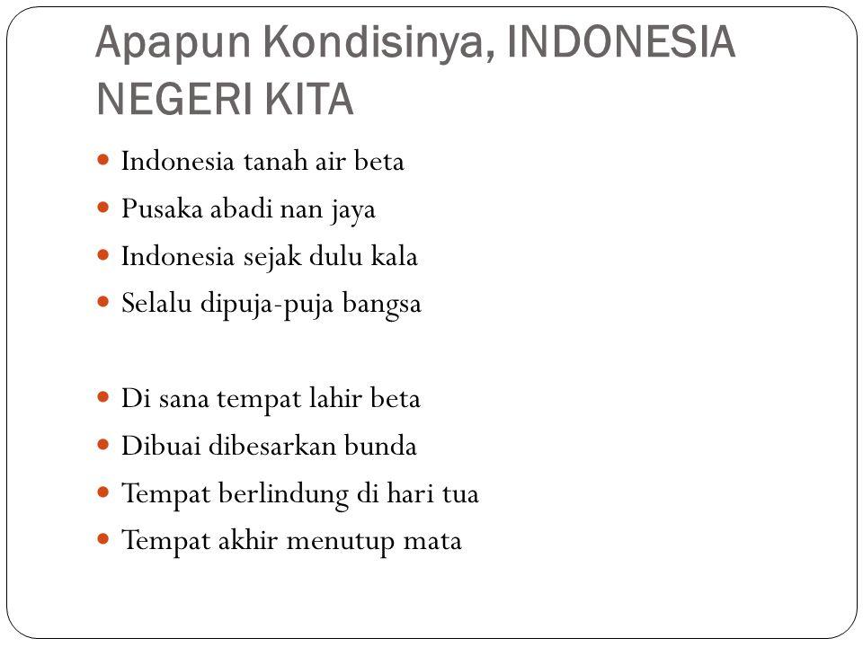 Apapun Kondisinya, INDONESIA NEGERI KITA Indonesia tanah air beta Pusaka abadi nan jaya Indonesia sejak dulu kala Selalu dipuja-puja bangsa Di sana te