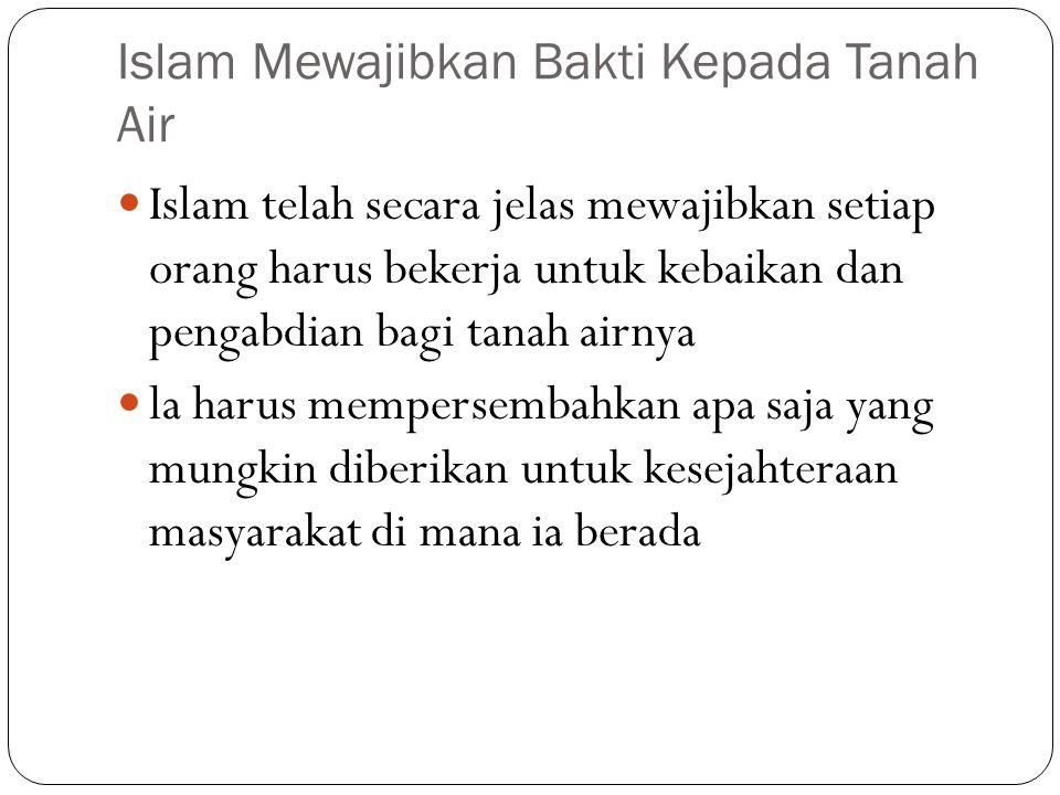 Islam Mewajibkan Bakti Kepada Tanah Air Islam telah secara jelas mewajibkan setiap orang harus bekerja untuk kebaikan dan pengabdian bagi tanah airnya