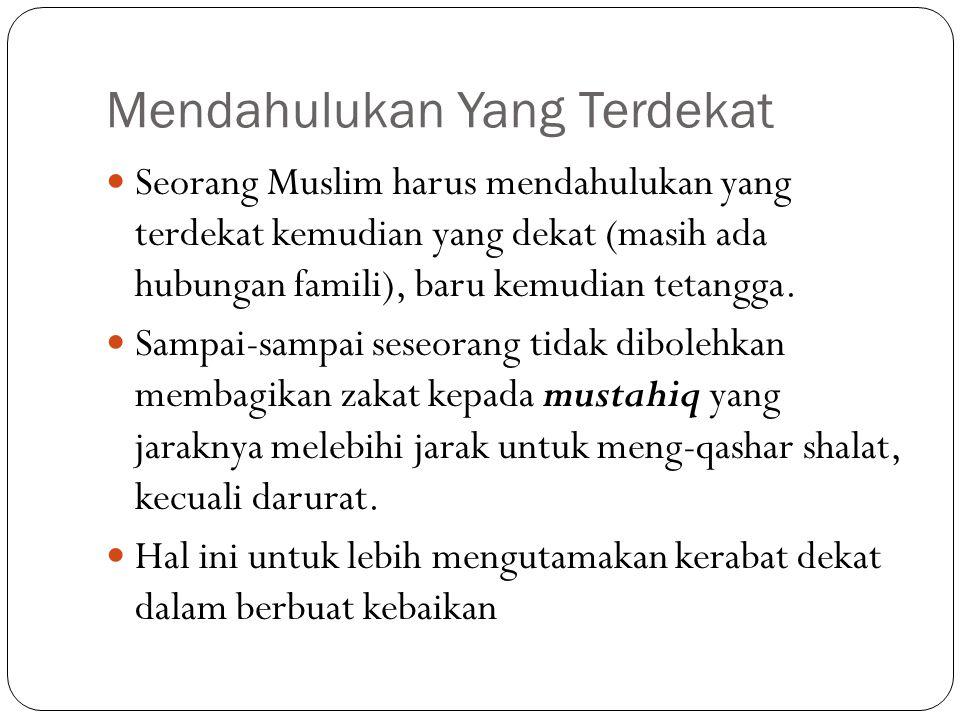 Mendahulukan Yang Terdekat Seorang Muslim harus mendahulukan yang terdekat kemudian yang dekat (masih ada hubungan famili), baru kemudian tetangga. Sa