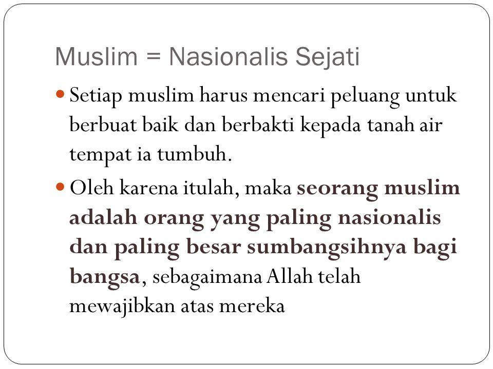 Muslim = Nasionalis Sejati Setiap muslim harus mencari peluang untuk berbuat baik dan berbakti kepada tanah air tempat ia tumbuh. Oleh karena itulah,