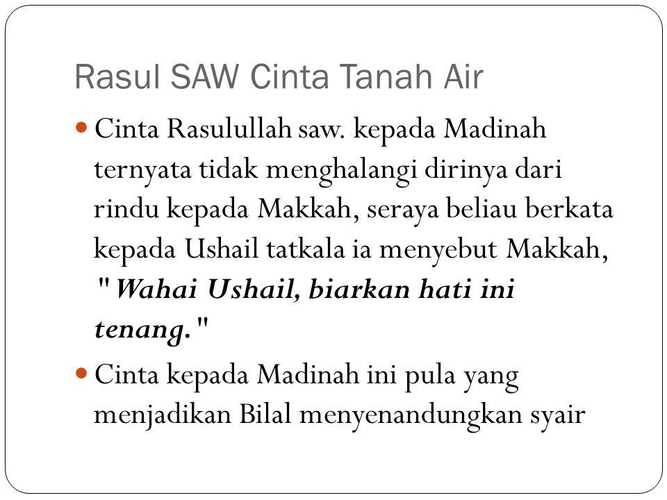 Rasul SAW Cinta Tanah Air Cinta Rasulullah saw. kepada Madinah ternyata tidak menghalangi dirinya dari rindu kepada Makkah, seraya beliau berkata kepa