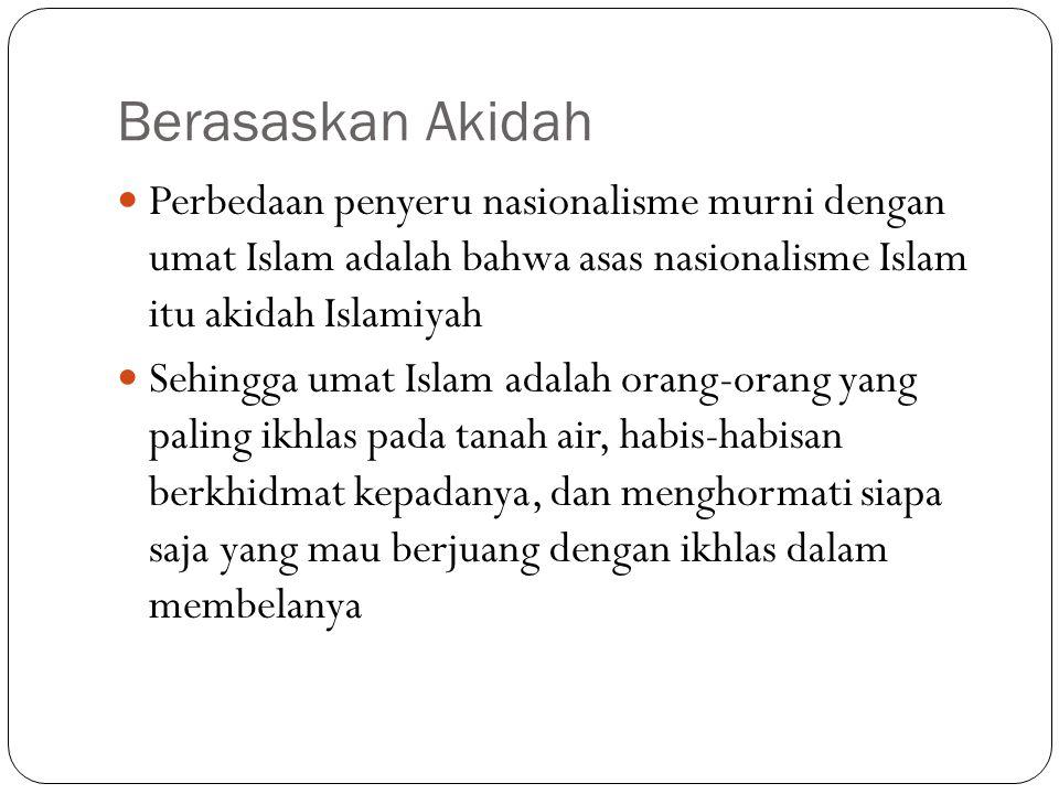 Berasaskan Akidah Perbedaan penyeru nasionalisme murni dengan umat Islam adalah bahwa asas nasionalisme Islam itu akidah Islamiyah Sehingga umat Islam
