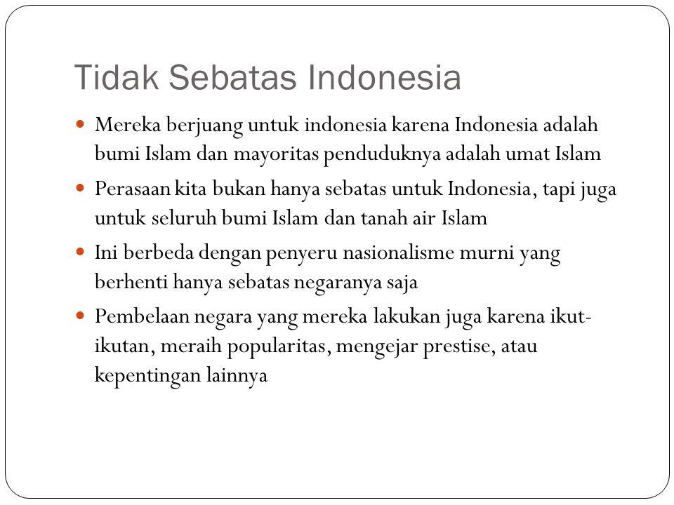 Tidak Sebatas Indonesia Mereka berjuang untuk indonesia karena Indonesia adalah bumi Islam dan mayoritas penduduknya adalah umat Islam Perasaan kita b