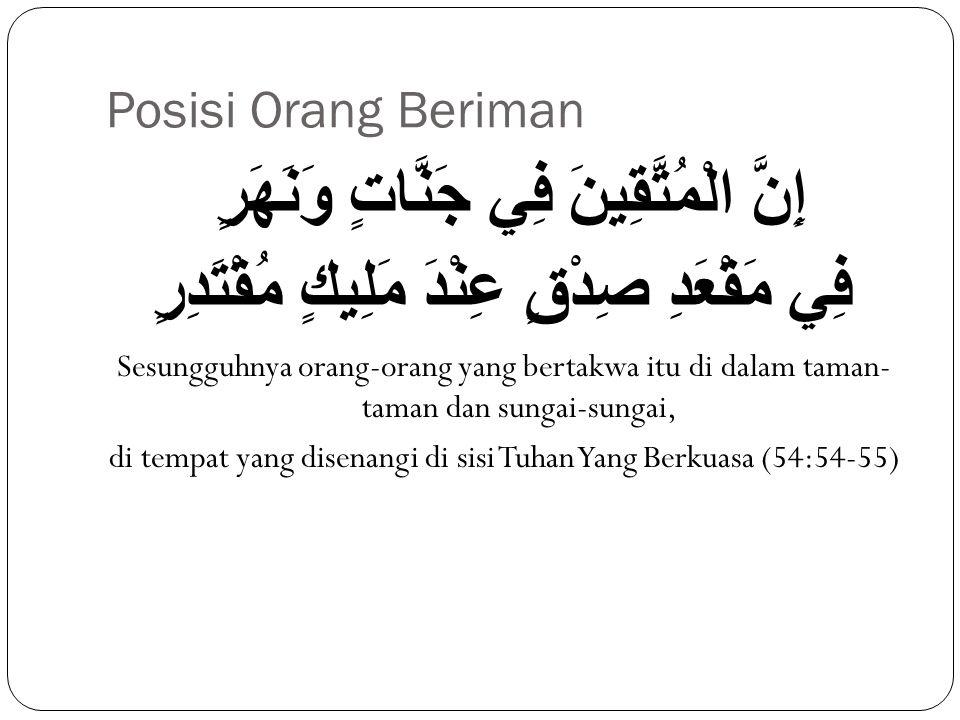 Posisi Orang Beriman إِنَّ الْمُتَّقِينَ فِي جَنَّاتٍ وَنَهَرٍ فِي مَقْعَدِ صِدْقٍ عِنْدَ مَلِيكٍ مُقْتَدِرٍ Sesungguhnya orang-orang yang bertakwa it