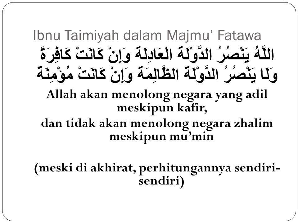 Ibnu Taimiyah dalam Majmu' Fatawa اللَّهُ يَنْصُرُ الدَّوْلَةَ الْعَادِلَةَ وَإِنْ كَانَتْ كَافِرَةً وَلَا يَنْصُرُ الدَّوْلَةَ الظَّالِمَةَ وَإِنْ كَ