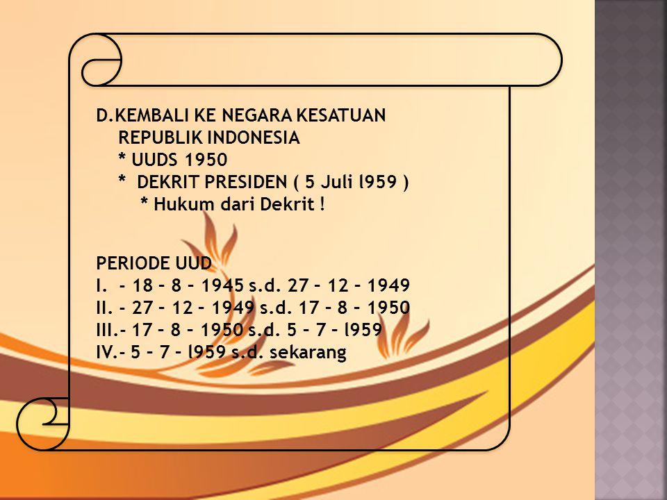 D.KEMBALI KE NEGARA KESATUAN REPUBLIK INDONESIA * UUDS 1950 * DEKRIT PRESIDEN ( 5 Juli l959 ) * Hukum dari Dekrit ! PERIODE UUD I. - 18 – 8 – 1945 s.d