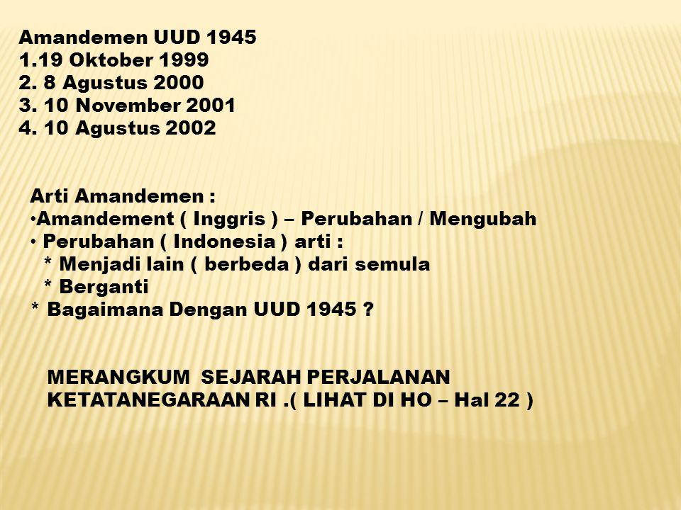 Amandemen UUD 1945 1.19 Oktober 1999 2. 8 Agustus 2000 3. 10 November 2001 4. 10 Agustus 2002 Arti Amandemen : Amandement ( Inggris ) – Perubahan / Me
