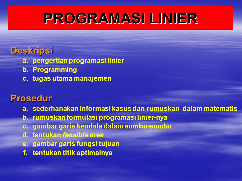 PROGRAMASI LINIER Deskripsi a. a.pengertian programasi linier b. b.Programming c. c.tugas utama manajemenProsedur a. a.sederhanakan informasi kasus da