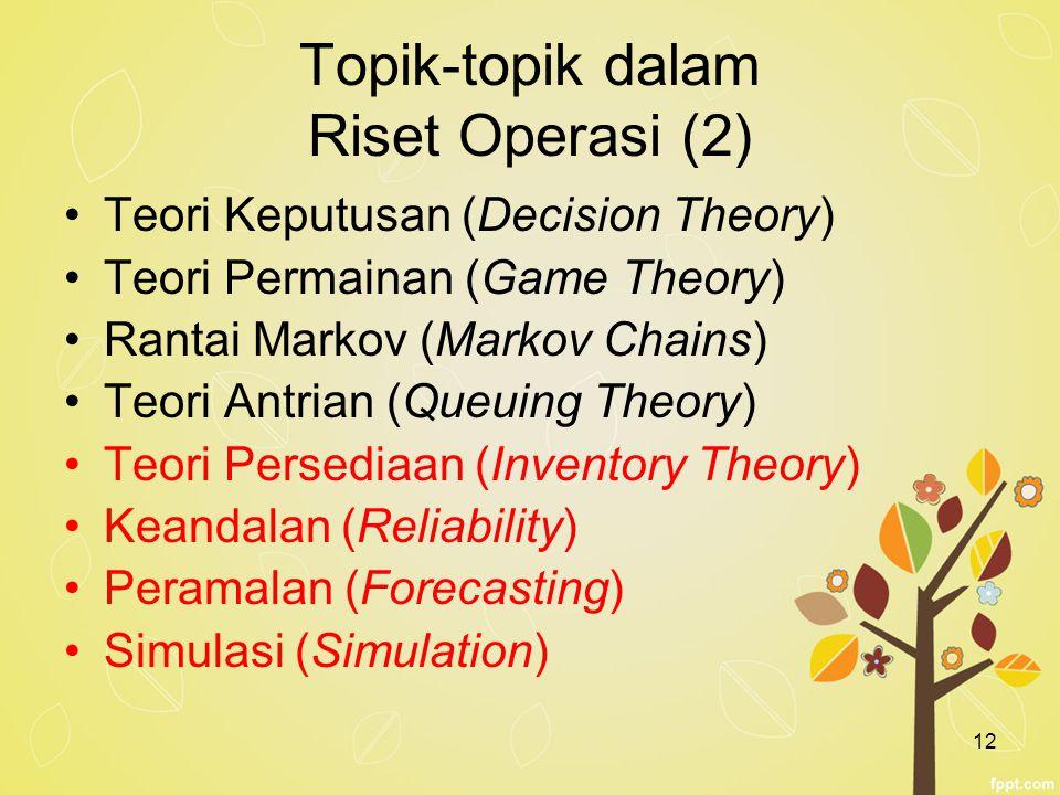 12 Topik-topik dalam Riset Operasi (2) Teori Keputusan (Decision Theory) Teori Permainan (Game Theory) Rantai Markov (Markov Chains) Teori Antrian (Qu