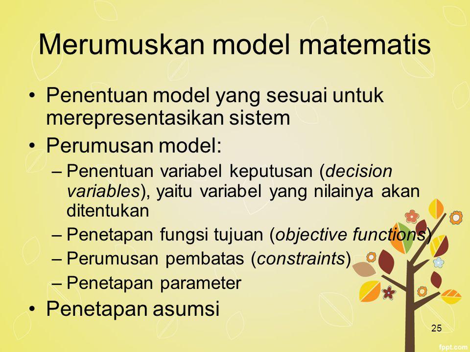 25 Merumuskan model matematis Penentuan model yang sesuai untuk merepresentasikan sistem Perumusan model: –Penentuan variabel keputusan (decision vari