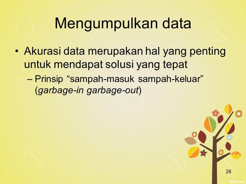"""26 Mengumpulkan data Akurasi data merupakan hal yang penting untuk mendapat solusi yang tepat –Prinsip """"sampah-masuk sampah-keluar"""" (garbage-in garbag"""